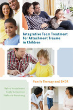 Integrative Team Treatment for Attachment Trauma in Children : Family Therapy and EMDR - Debra Wesselmann