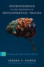 Neurofeedback in the Treatment of Developmental Trauma : Calming the Fear-Driven Brain - Sebern F. Fisher