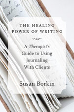 The Healing Power of Writing : A Therapist's Guide to Using Journaling With Clients - Susan Borkin