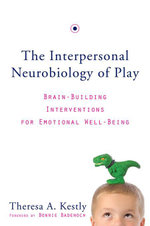 The Interpersonal Neurobiology of Play : Brain-Building Interventions for Emotional Well-Being (Norton Series on Interpersonal Neurobiology) - Theresa A. Kestly