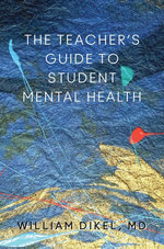 The Teacher's Guide to Student Mental Health - William Dikel