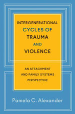 Intergenerational Cycles of Trauma and Violence : An Attachment and Family Systems Perspective - Pamela C. Alexander