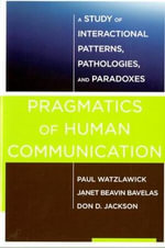 Pragmatics of Human Communication - A Study of Interactional Patterns, Pathologies and Paradoxes : A Study of Interactional Patterns, Pathologies and Paradoxes - Paul Watzlawick