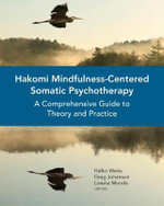 Hakomi Mindfulness-Centered Somatic Psychotherapy : A Comprehensive Guide to Theory and Practice - Greg Johanson