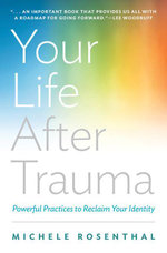 Your Life After Trauma : Powerful Practices to Reclaim Your Identity - Michele Rosenthal