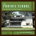 The Prairie School : Frank Lloyd Wright and His Midwest Contemporaries - H. Allen Brooks