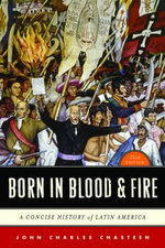 Born in Blood and Fire : A Concise History of Latin America - John Charles Chasteen