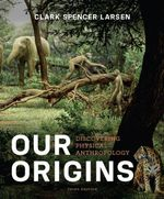 Our Origins : Discovering Physical Anthropology (Third Edition) - Clark Spencer Larsen
