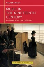 Music in the Nineteenth Century : Western Music in Context: A Norton History - Walter Frisch
