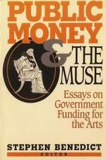 Public Money and the Muse : Essays on Government Funding for the Arts - Stephen Benedict