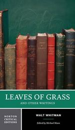 Leaves of Grass and Other Writings : Authoritative Texts, Other Poetry and Prose, Criticism - Walt Whitman