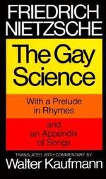The Gay Science : With a Prelude in Rhymes and an Appendix of Songs :  With a Prelude in Rhymes and an Appendix of Songs - Friedrich Nietzsche
