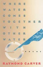 Where Water Comes Together with Other Water : Poems - Raymond Carver