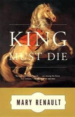 The King Must Die : A Novel - Mary Renault