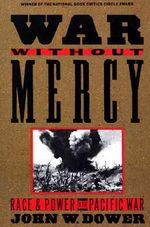 War without Mercy : Race and Power in the Pacific War - John W. Dower