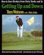 Getting up and down : How to Save Strokes from Forty Yards and in - Tom Watson