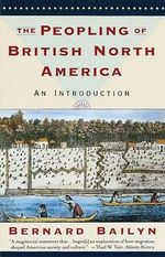The Peopling of British North America : An Introduction - Adams University Professor Emeritus and James Duncan Phillips Professor of Early American History Bernard Bailyn