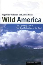 Wild America : The Record of a 30, 000-Mile Journey around the Continent by a Distinguished Naturalist and His British Collegue - Roger Tory Peterson