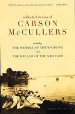 The Collected Stories of Carson Mccullers : Including the Member of the Wedding and the Ballad of the Sad Cafe - Carson McCullers