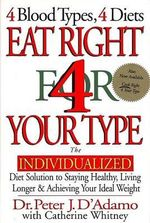 Eat Right for Your Type : The Individualized Diet Solution to Staying Healthy, Living Longer and Achieving You Ideal Weight - Peter D'Adamo