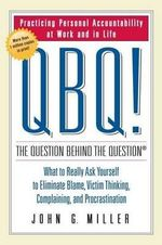 QBQ! the Question Behind the Question : Practicing Personal Accountability at Work and in Life - John Miller
