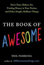 The Book of Awesome : Snow Days, Bakery Air, Finding Money in Your Pocket, and Other Simple, Brilliant Things - Neil Pasricha