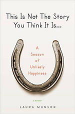 This Is Not the Story You Think It Is... : A Season of Unlikely Happiness - Laura Munson
