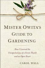 Mister Owita's Guide to Gardening : How I Learned the Unexpected Joy of a Green Thumb and an Open Heart - Carol Wall