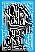 Off the Radar : A Father's Secret, a Mother's Heroism, and a Son's Quest - Cyrus Copeland