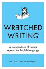 Wretched Writing : A Compendium of Crimes Against the English Language - Ross Petras