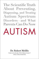 Autism : The Scientific Truth about Preventing, Diagnosing, and Treating Autism Spectrum Disorders--And What Parents Can Do Now - Dr Robert Melillo