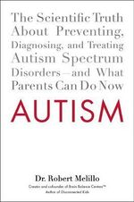 Autism : The Scientific Truth about Preventing, Diagnosing, and Treating Autism Spectrum Disorders--And What Parents Can Do Now - Dr. Robert Melillo