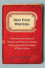 Odd Type Writers : From Joyce and Dickens to Wharton and Welty, the Obsessive Habits and Quirky Techniques of Great Authors - Celia Blue Johnson