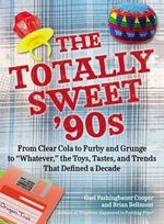The Totally Sweet 90s : From Clear Cola to Furby, and Grunge to