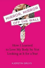 Mirror, Mirror Off the Wall : How I Learned to Love My Body by Not Looking at It for a Year - Kjerstin Gruys