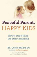 Peaceful Parent, Happy Kids : How to Stop Yelling and Start Connecting - Laura Markham