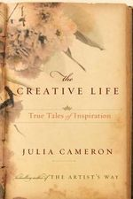 The Creative Life : True Tales of Inspiration - Julia Cameron