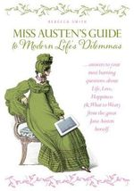 Miss Jane Austen's Guide to Modern Life's Dilemmas : Answers to Your Most Burning Questions about Life, Love, Happiness (and What to Wear) from the Great Jane Austen Herself - Rebecca Smith