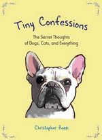 Tiny Confessions : The Secret Thoughts of Dogs, Cats, and Everything - Christopher Rozzi