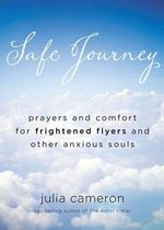 Safe Journey : Prayers and Comfort for Frightened Flyers and Other Anxious Souls - Julia Cameron
