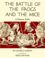 The Battle of the Frogs and the Mice : A Homeric Fable - George W Martin