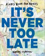 It's Never Too Late : A Kid's Book for Adults - Dallas Clayton