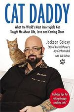 Cat Daddy : What the World's Most Incorrigible Cat Taught Me about Life, Love, and Coming Clean - Jackson Galaxy