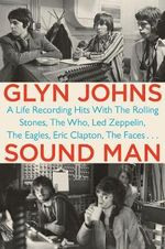 Sound Man : A Life Recording Hits with the Rolling Stones, the Who, Led Zepplin, The Eagles, Eric Clapton, The Faces... - Glyn Johns