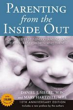 Parenting from the Inside Out 10th Anniversary Edition : How a Deeper Self-Understanding Can Help You Raise Children Who Thrive - Daniel J Siegel