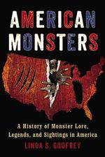 American Monsters : A History of Monster Lore, Legends, and Sightings in America - Linda S. Godfrey
