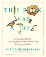 This Book Was a Tree : Ideas, Adventures, and Inspiration for Rediscovering the Natural World - Marcie Chambers Cuff
