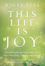 This Life is Joy : Discovering the Spiritual Laws to Live More Powerfully, Lovingly, and Happily - Roger Teel