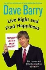 Live Right and Find Happiness (Although Beer Is Much Faster) Life Lessons and Other Ravings from Dave Barry : Life Lessons and Other Ravings from Dave Barry - Dr Dave Barry