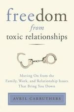 Freedom from Toxic Relationships : Moving on from the Family, Work, and Relationship Issues That Bring You Down - Avril Carruthers